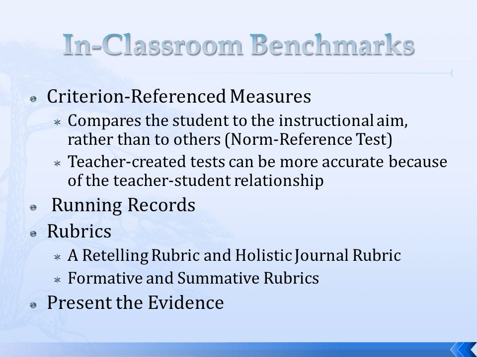 Criterion-Referenced Measures Compares the student to the instructional aim, rather than to others (Norm-Reference Test) Teacher-created tests can be