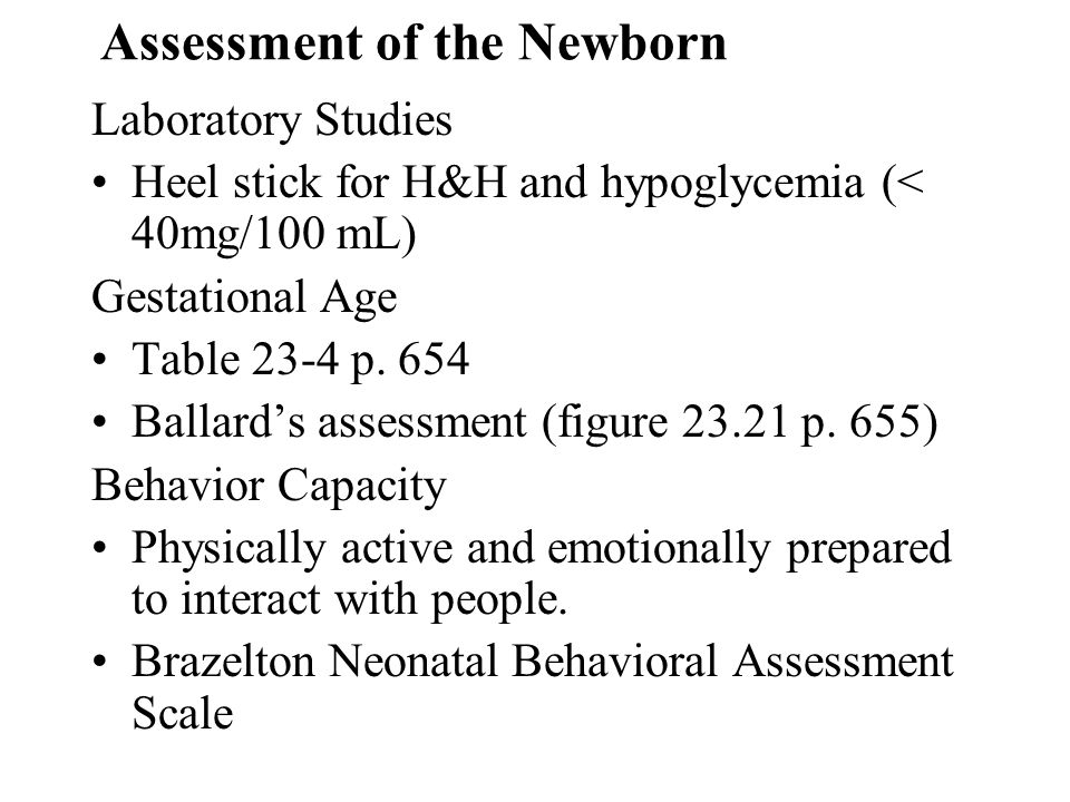 Assessment of the Newborn Laboratory Studies Heel stick for H&H and hypoglycemia (< 40mg/100 mL) Gestational Age Table 23-4 p. 654 Ballards assessment