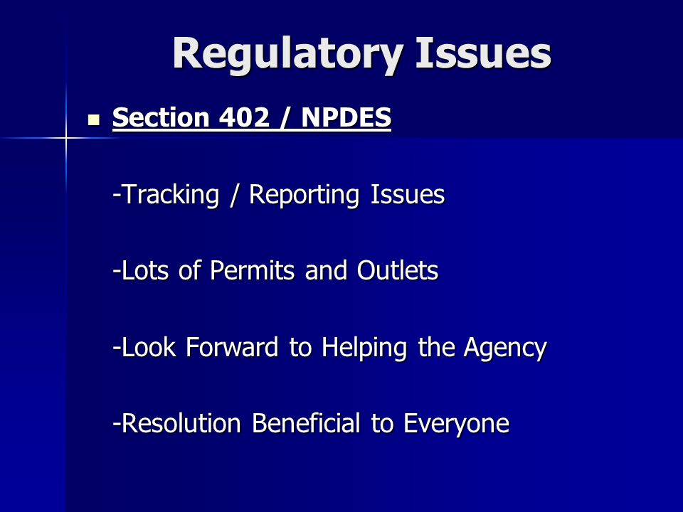 Regulatory Issues Section 402 / NPDES Section 402 / NPDES -Tracking / Reporting Issues -Lots of Permits and Outlets -Look Forward to Helping the Agency -Resolution Beneficial to Everyone