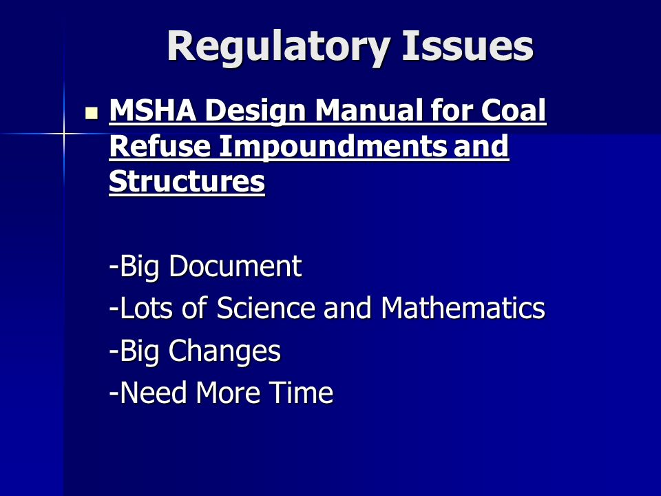 Regulatory Issues MSHA Design Manual for Coal Refuse Impoundments and Structures MSHA Design Manual for Coal Refuse Impoundments and Structures -Big Document -Lots of Science and Mathematics -Big Changes -Need More Time