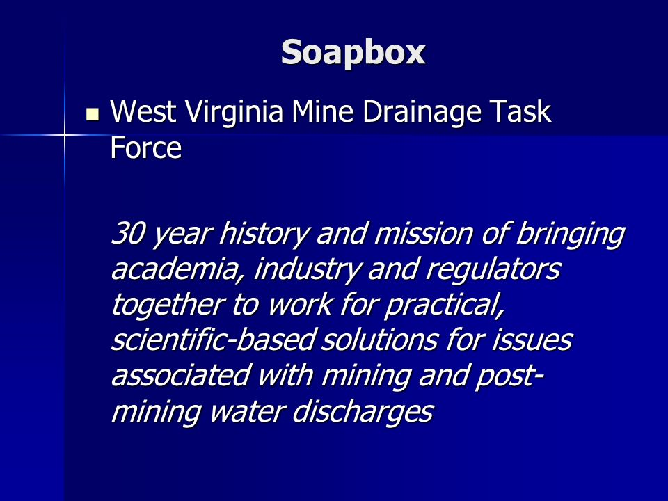 Soapbox West Virginia Mine Drainage Task Force West Virginia Mine Drainage Task Force 30 year history and mission of bringing academia, industry and regulators together to work for practical, scientific-based solutions for issues associated with mining and post- mining water discharges