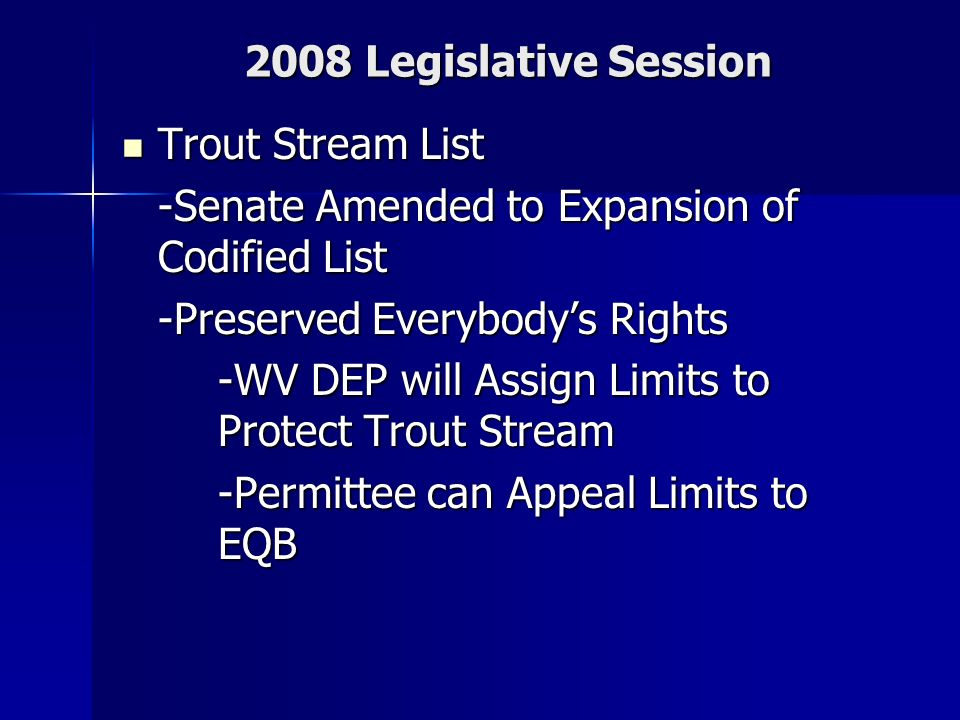 2008 Legislative Session Trout Stream List Trout Stream List -Senate Amended to Expansion of Codified List -Preserved Everybodys Rights -WV DEP will Assign Limits to Protect Trout Stream -Permittee can Appeal Limits to EQB