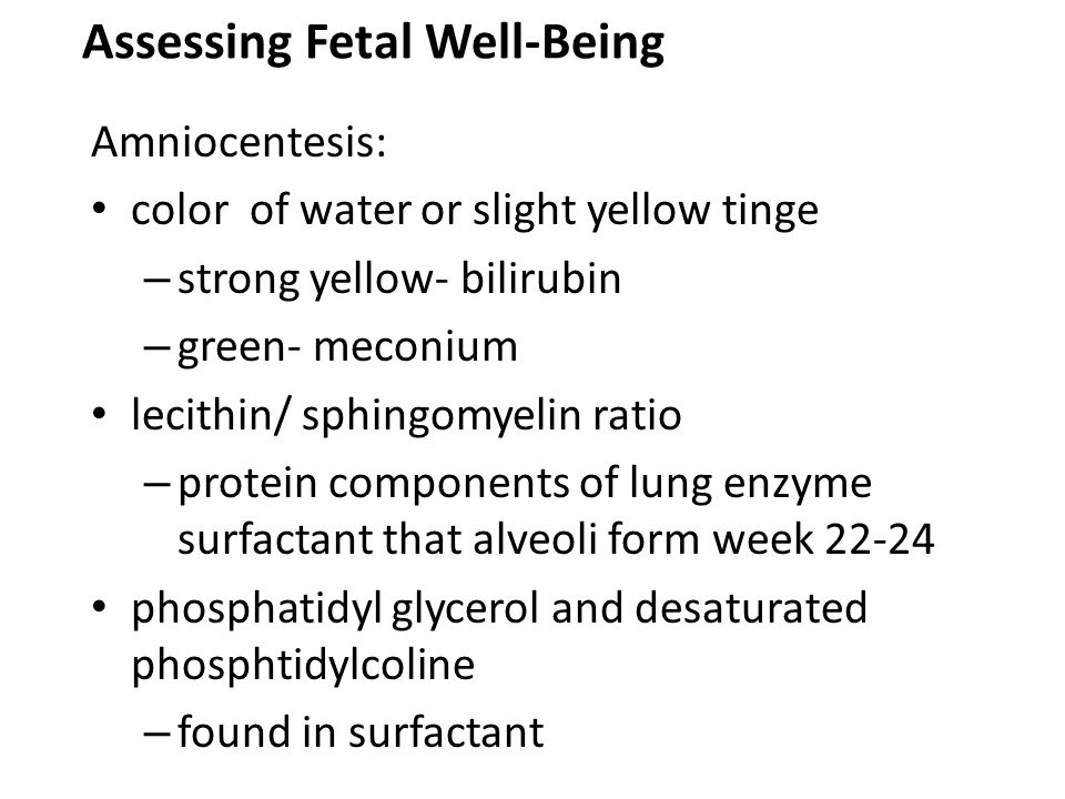 Assessing Fetal Well-Being Amniocentesis: color of water or slight yellow tinge – strong yellow- bilirubin – green- meconium lecithin/ sphingomyelin r