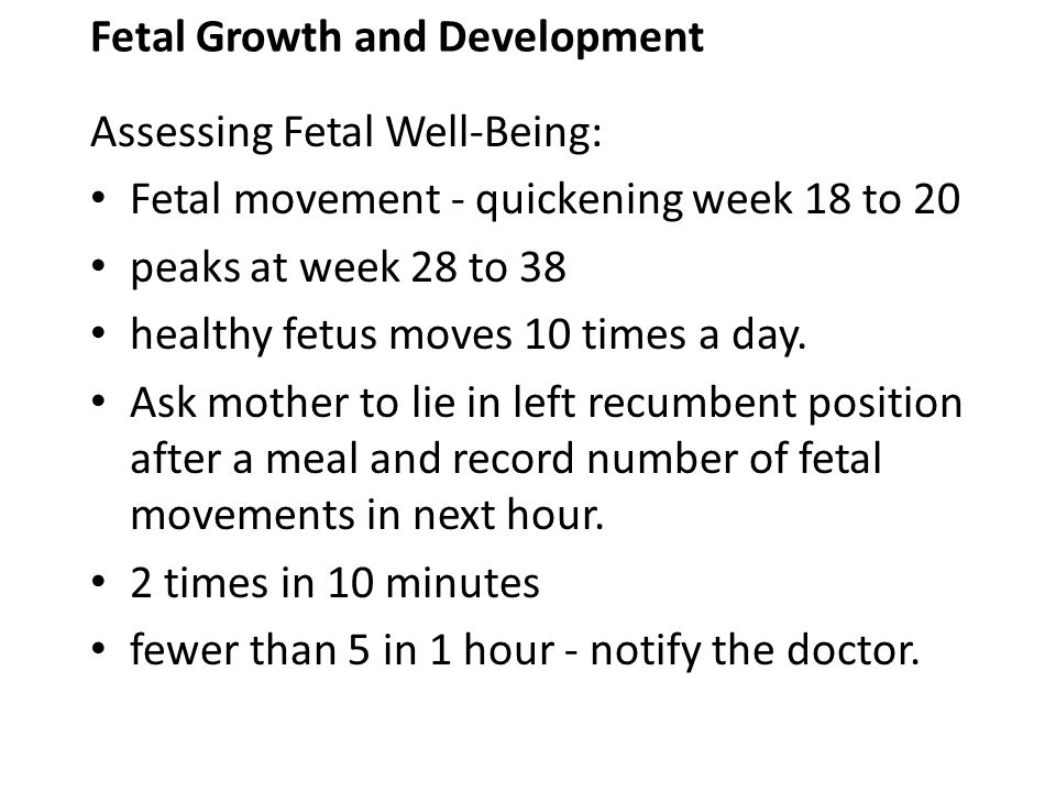 Fetal Growth and Development Assessing Fetal Well-Being: Fetal movement - quickening week 18 to 20 peaks at week 28 to 38 healthy fetus moves 10 times