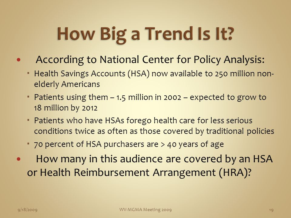 According to National Center for Policy Analysis: Health Savings Accounts (HSA) now available to 250 million non- elderly Americans Patients using them – 1.5 million in 2002 – expected to grow to 18 million by 2012 Patients who have HSAs forego health care for less serious conditions twice as often as those covered by traditional policies 70 percent of HSA purchasers are > 40 years of age How many in this audience are covered by an HSA or Health Reimbursement Arrangement (HRA).