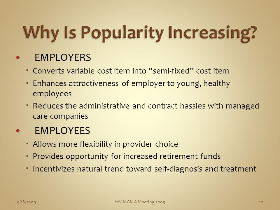 EMPLOYERS Converts variable cost item into semi-fixed cost item Enhances attractiveness of employer to young, healthy employees Reduces the administrative and contract hassles with managed care companies EMPLOYEES Allows more flexibility in provider choice Provides opportunity for increased retirement funds Incentivizes natural trend toward self-diagnosis and treatment 9/18/2009WV-MGMA Meeting 200920