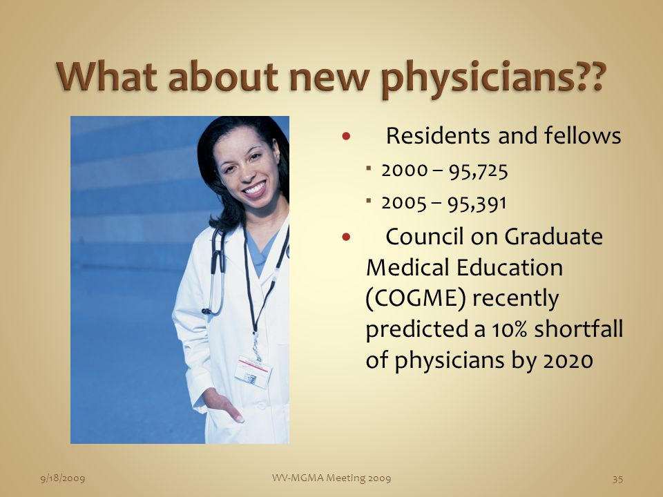 Residents and fellows 2000 – 95,725 2005 – 95,391 Council on Graduate Medical Education (COGME) recently predicted a 10% shortfall of physicians by 2020 9/18/2009WV-MGMA Meeting 200935