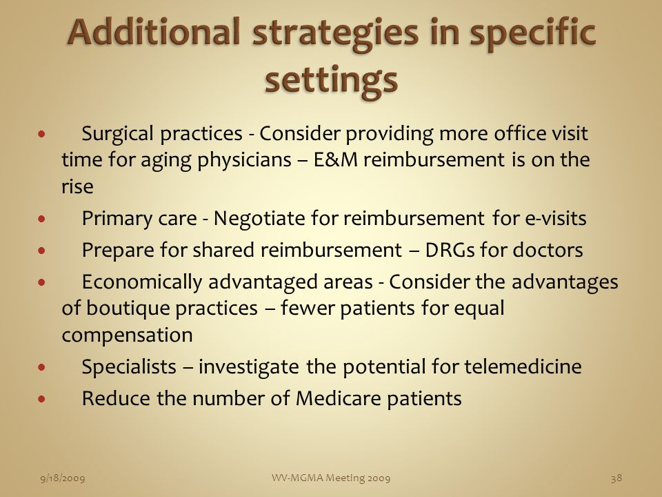 Surgical practices - Consider providing more office visit time for aging physicians – E&M reimbursement is on the rise Primary care - Negotiate for reimbursement for e-visits Prepare for shared reimbursement – DRGs for doctors Economically advantaged areas - Consider the advantages of boutique practices – fewer patients for equal compensation Specialists – investigate the potential for telemedicine Reduce the number of Medicare patients 9/18/2009WV-MGMA Meeting 200938