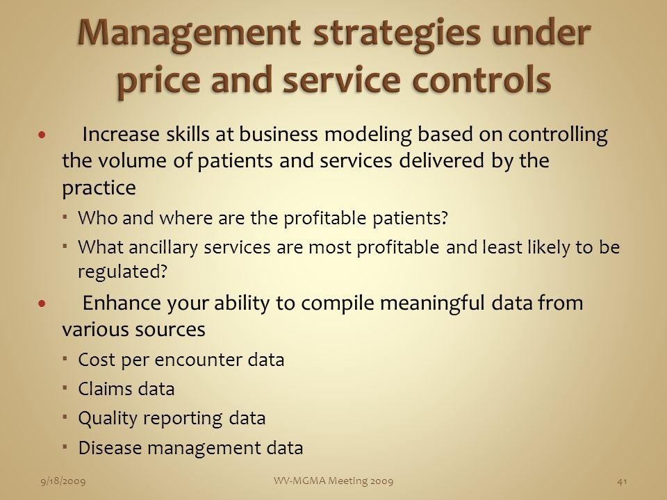 Increase skills at business modeling based on controlling the volume of patients and services delivered by the practice Who and where are the profitable patients.