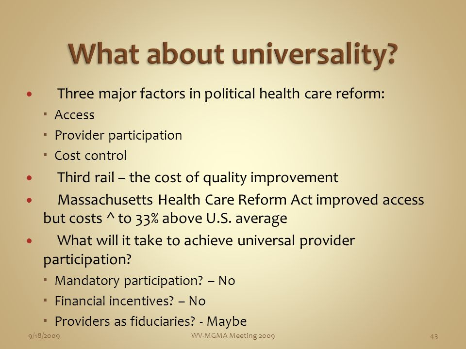 Three major factors in political health care reform: Access Provider participation Cost control Third rail – the cost of quality improvement Massachusetts Health Care Reform Act improved access but costs ^ to 33% above U.S.