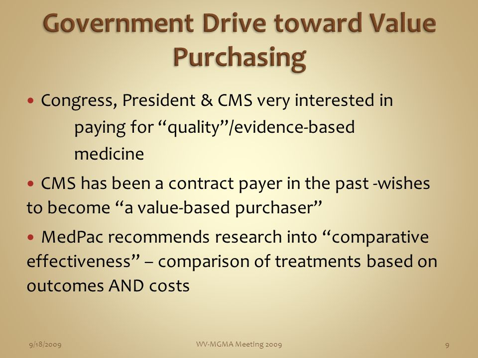 Congress, President & CMS very interested in paying for quality/evidence-based medicine CMS has been a contract payer in the past -wishes to become a value-based purchaser MedPac recommends research into comparative effectiveness – comparison of treatments based on outcomes AND costs 9/18/2009WV-MGMA Meeting 20099