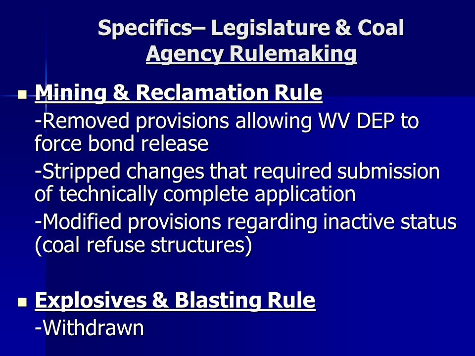 Specifics– Legislature & Coal Agency Rulemaking Mining & Reclamation Rule Mining & Reclamation Rule -Removed provisions allowing WV DEP to force bond release -Stripped changes that required submission of technically complete application -Modified provisions regarding inactive status (coal refuse structures) Explosives & Blasting Rule Explosives & Blasting Rule-Withdrawn