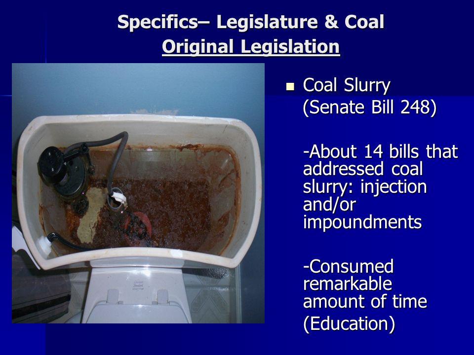 Specifics– Legislature & Coal Original Legislation Coal Slurry Coal Slurry (Senate Bill 248) (Senate Bill 248) -About 14 bills that addressed coal slu