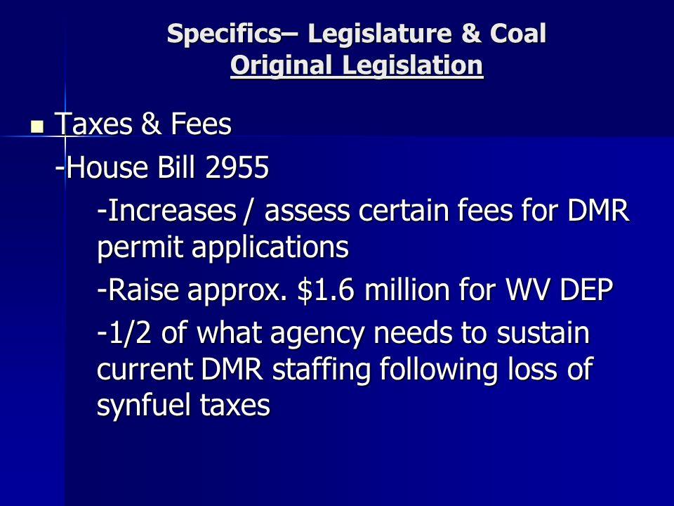 Specifics– Legislature & Coal Original Legislation Taxes & Fees Taxes & Fees -House Bill 2955 -Increases / assess certain fees for DMR permit applications -Raise approx.