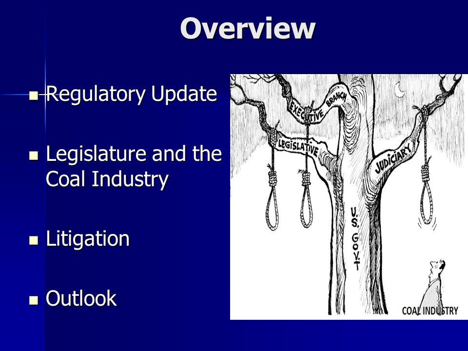 Overview Regulatory Update Regulatory Update Legislature and the Coal Industry Legislature and the Coal Industry Litigation Litigation Outlook Outlook