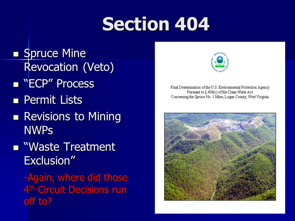 Section 404 Spruce Mine Revocation (Veto) Spruce Mine Revocation (Veto) ECP Process ECP Process Permit Lists Permit Lists Revisions to Mining NWPs Revisions to Mining NWPs Waste Treatment Exclusion Waste Treatment Exclusion -Again, where did those 4 th Circuit Decisions run off to?
