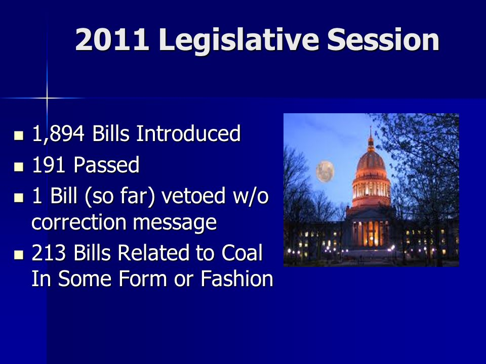 2011 Legislative Session 1,894 Bills Introduced 1,894 Bills Introduced 191 Passed 191 Passed 1 Bill (so far) vetoed w/o correction message 1 Bill (so far) vetoed w/o correction message 213 Bills Related to Coal In Some Form or Fashion 213 Bills Related to Coal In Some Form or Fashion
