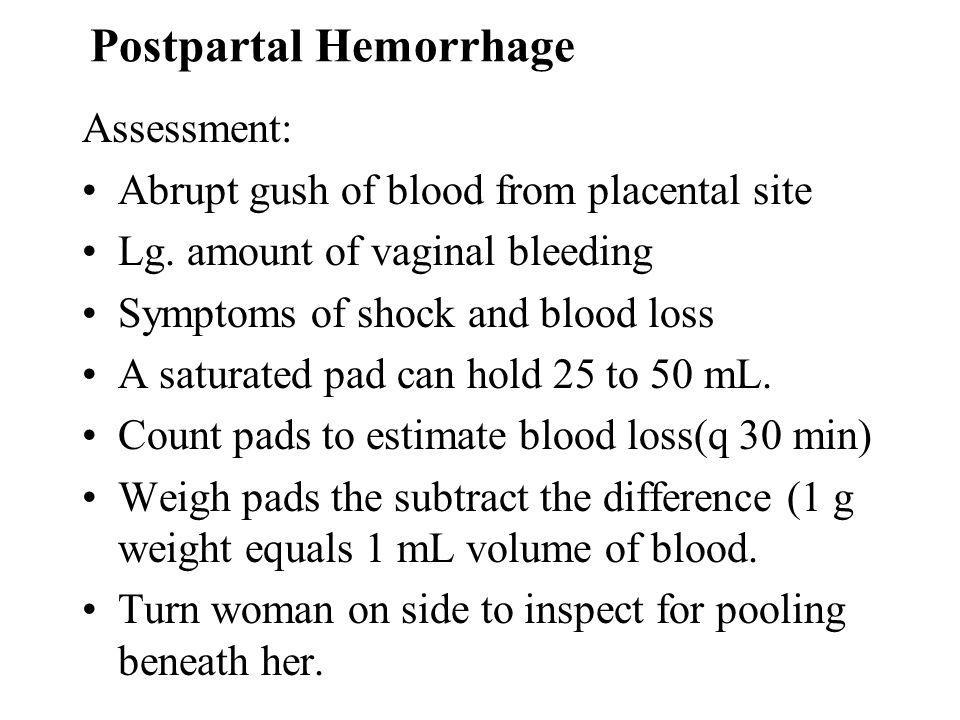 Postpartal Hemorrhage Assessment: Abrupt gush of blood from placental site Lg. amount of vaginal bleeding Symptoms of shock and blood loss A saturated