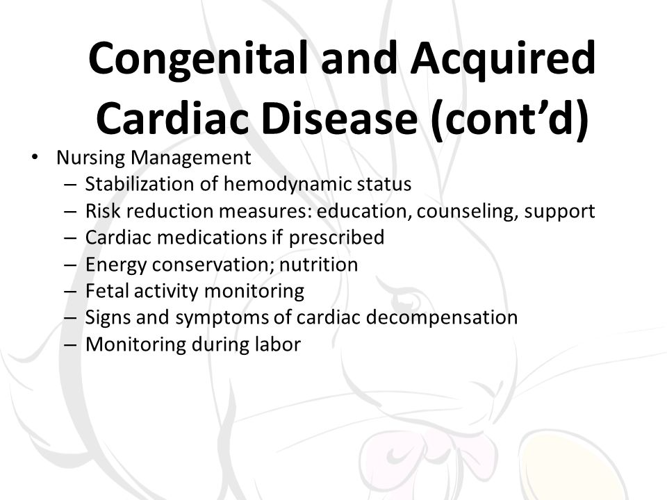 Congenital and Acquired Cardiac Disease (contd) Nursing Management – Stabilization of hemodynamic status – Risk reduction measures: education, counsel