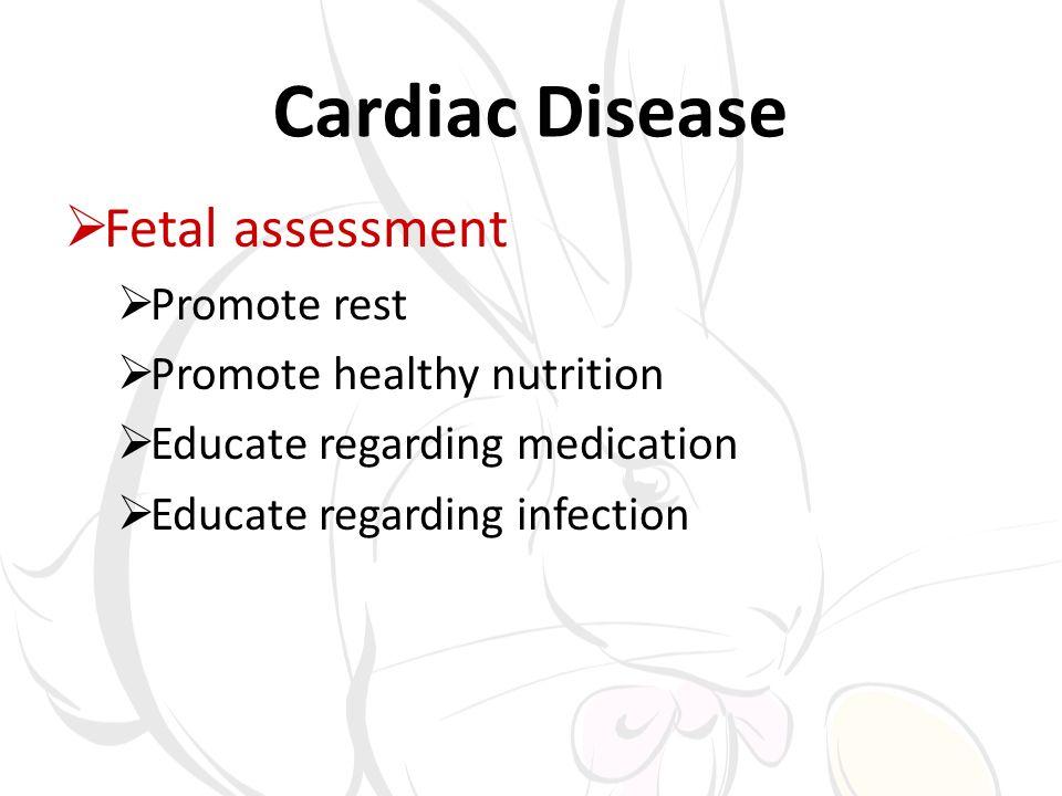 Cardiac Disease Fetal assessment Promote rest Promote healthy nutrition Educate regarding medication Educate regarding infection