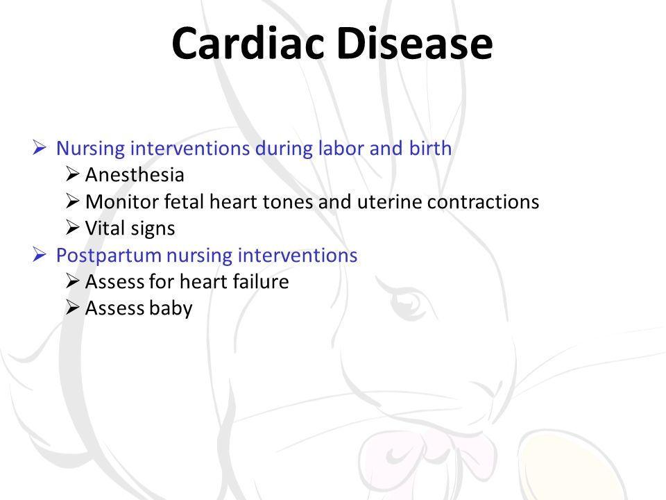 Cardiac Disease Nursing interventions during labor and birth Anesthesia Monitor fetal heart tones and uterine contractions Vital signs Postpartum nursing interventions Assess for heart failure Assess baby