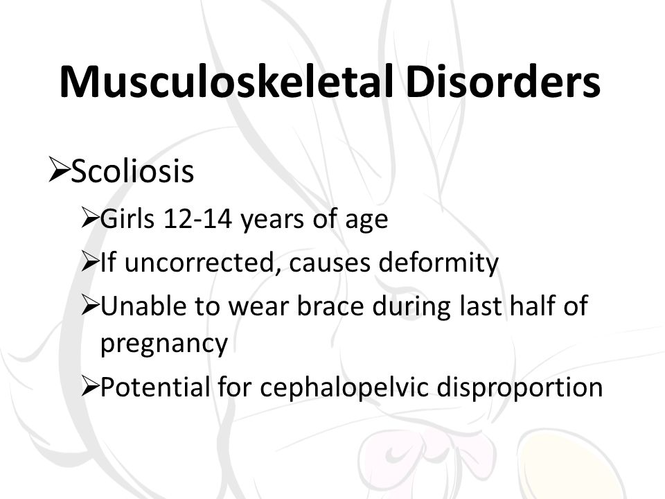 Musculoskeletal Disorders Scoliosis Girls 12-14 years of age If uncorrected, causes deformity Unable to wear brace during last half of pregnancy Potential for cephalopelvic disproportion