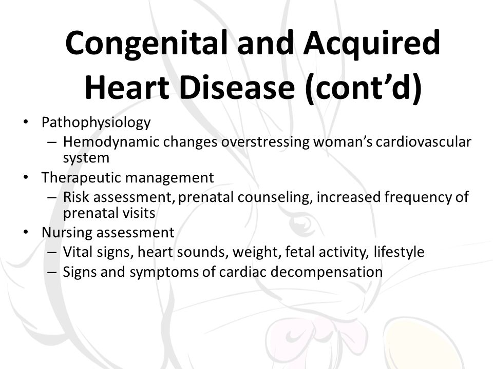 Congenital and Acquired Heart Disease (contd) Pathophysiology – Hemodynamic changes overstressing womans cardiovascular system Therapeutic management – Risk assessment, prenatal counseling, increased frequency of prenatal visits Nursing assessment – Vital signs, heart sounds, weight, fetal activity, lifestyle – Signs and symptoms of cardiac decompensation