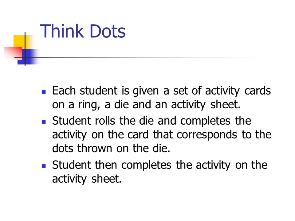 Think Dots Each student is given a set of activity cards on a ring, a die and an activity sheet. Student rolls the die and completes the activity on t
