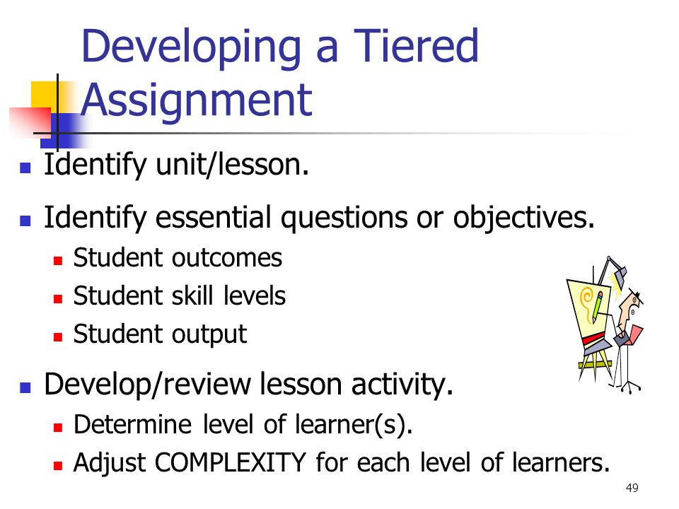49 Developing a Tiered Assignment Identify unit/lesson. Identify essential questions or objectives. Student outcomes Student skill levels Student outp