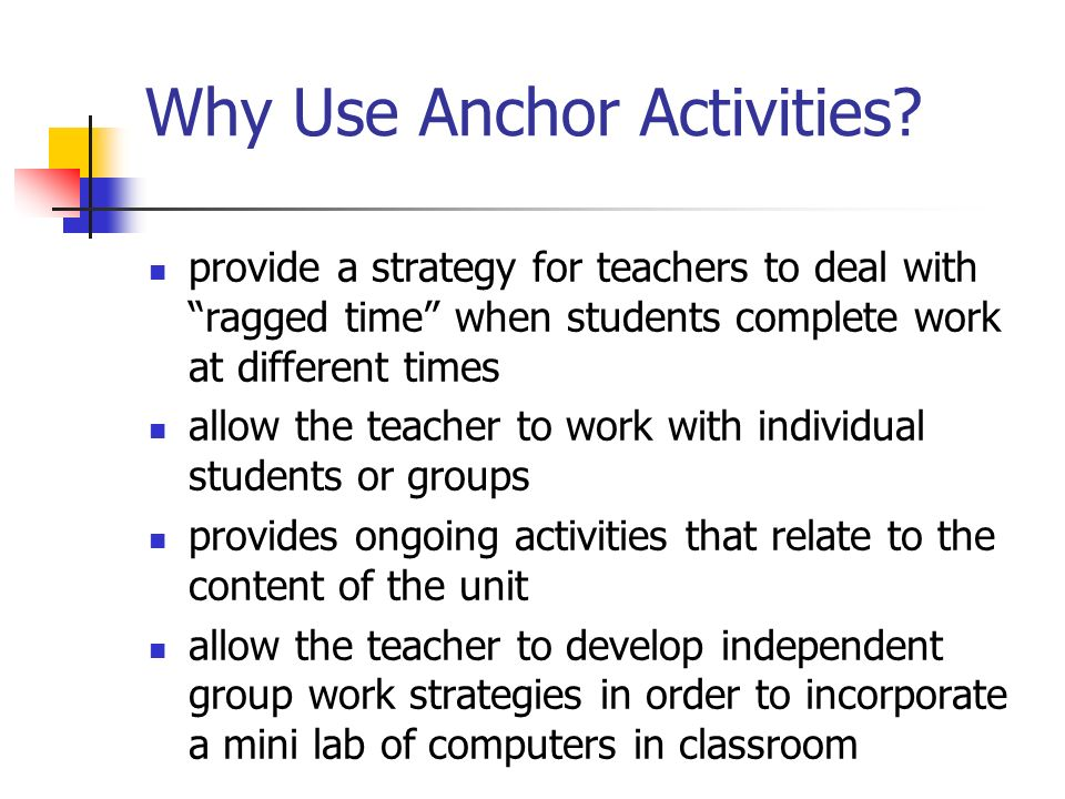 Why Use Anchor Activities? provide a strategy for teachers to deal with ragged time when students complete work at different times allow the teacher t