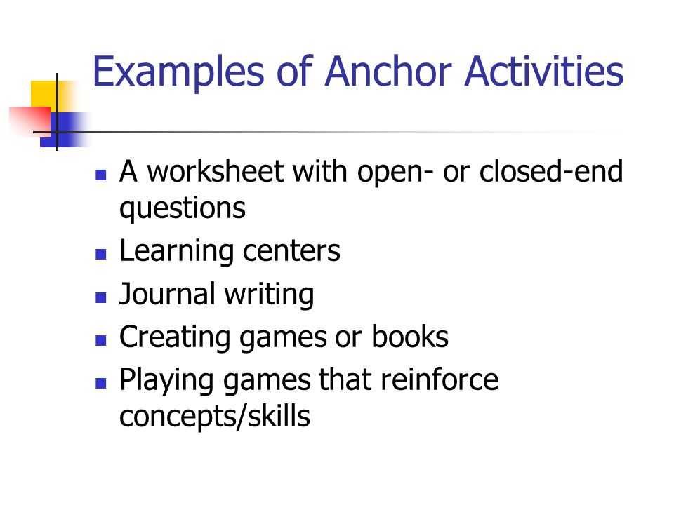 Examples of Anchor Activities A worksheet with open- or closed-end questions Learning centers Journal writing Creating games or books Playing games th
