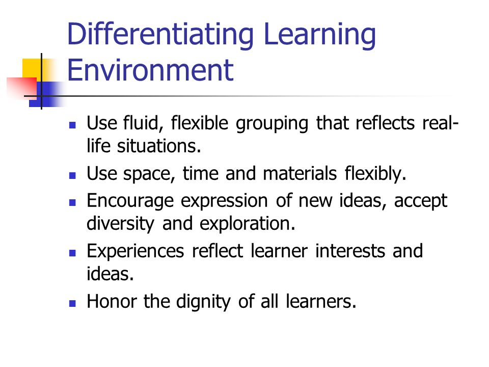 Differentiating Learning Environment Use fluid, flexible grouping that reflects real- life situations. Use space, time and materials flexibly. Encoura