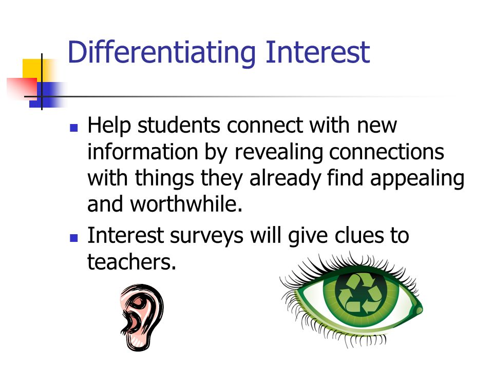 Differentiating Interest Help students connect with new information by revealing connections with things they already find appealing and worthwhile. I
