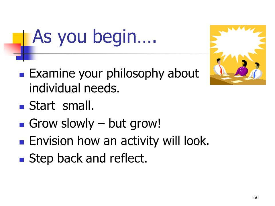 66 As you begin…. Examine your philosophy about individual needs. Start small. Grow slowly – but grow! Envision how an activity will look. Step back a