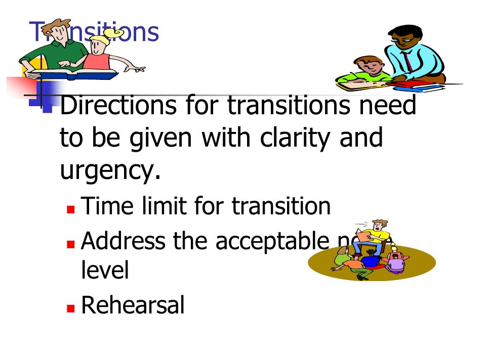 Transitions Directions for transitions need to be given with clarity and urgency. Time limit for transition Address the acceptable noise level Rehears