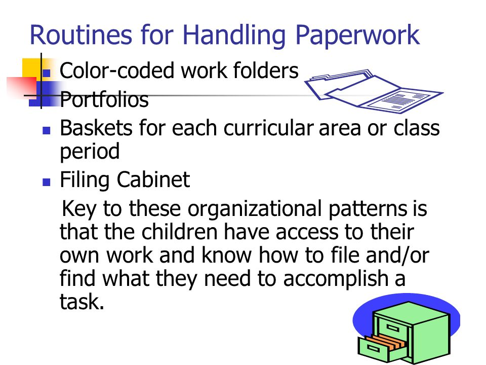 Routines for Handling Paperwork Color-coded work folders Portfolios Baskets for each curricular area or class period Filing Cabinet Key to these organ