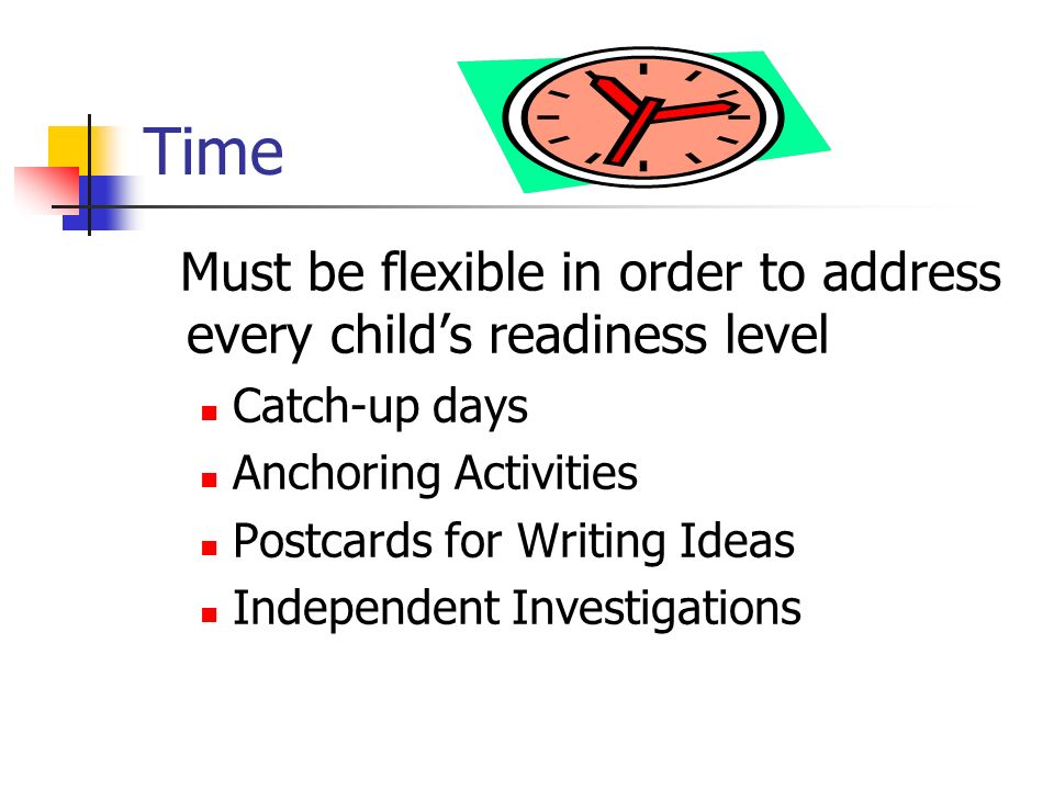 Time Must be flexible in order to address every childs readiness level Catch-up days Anchoring Activities Postcards for Writing Ideas Independent Inve