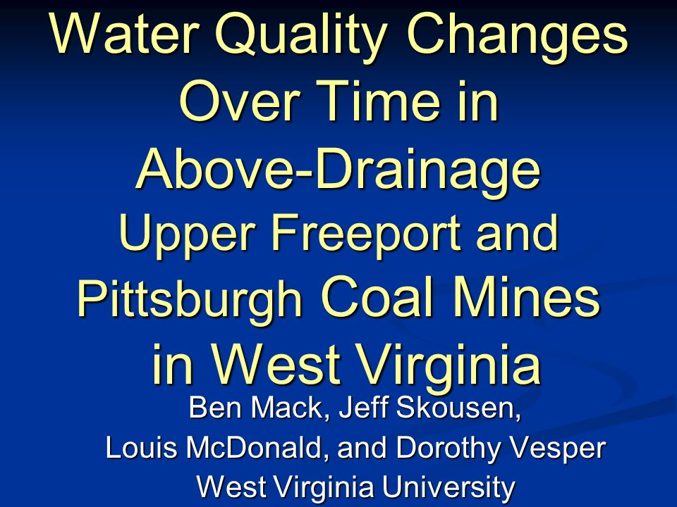 Water Quality Changes Over Time in Above-Drainage Upper Freeport and Pittsburgh Coal Mines in West Virginia Ben Mack, Jeff Skousen, Louis McDonald, and Dorothy Vesper West Virginia University