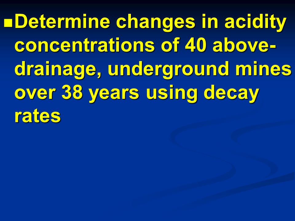 Determine changes in acidity concentrations of 40 above- drainage, underground mines over 38 years using decay rates Determine changes in acidity conc