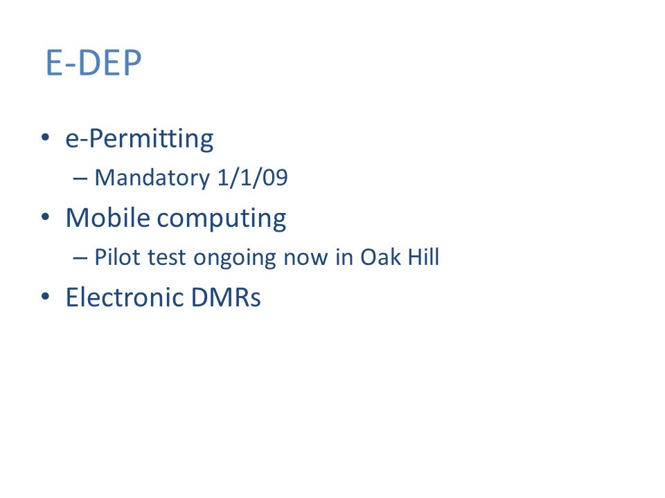E-DEP e-Permitting – Mandatory 1/1/09 Mobile computing – Pilot test ongoing now in Oak Hill Electronic DMRs