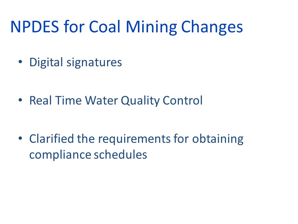 NPDES for Coal Mining Changes Digital signatures Real Time Water Quality Control Clarified the requirements for obtaining compliance schedules