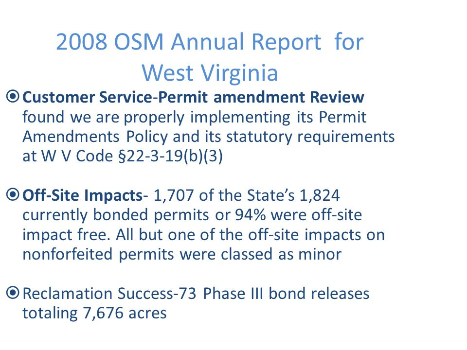 2008 OSM Annual Report for West Virginia Customer Service-Permit amendment Review found we are properly implementing its Permit Amendments Policy and its statutory requirements at W V Code § (b)(3) Off-Site Impacts- 1,707 of the States 1,824 currently bonded permits or 94% were off-site impact free.