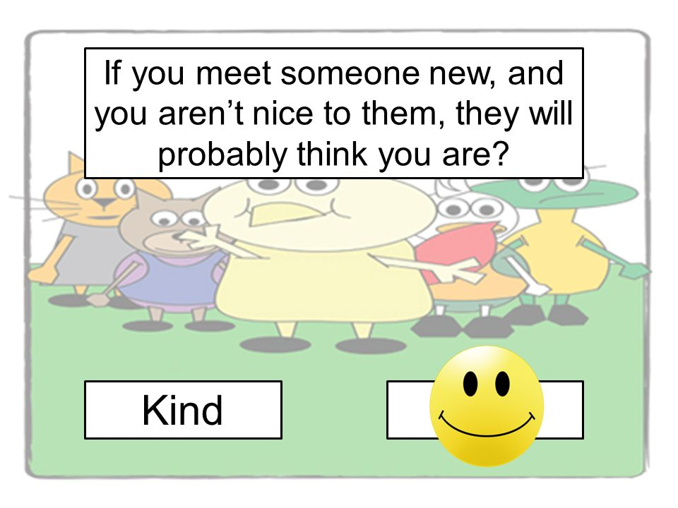 If you meet someone new, and you arent nice to them, they will probably think you are KindMean