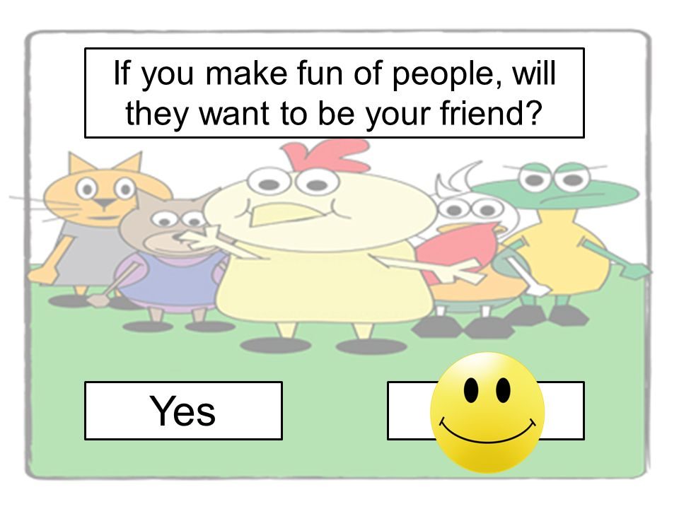 If you make fun of people, will they want to be your friend YesNo