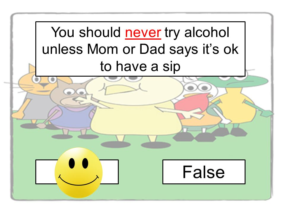 You should never try alcohol unless Mom or Dad says its ok to have a sip TrueFalse