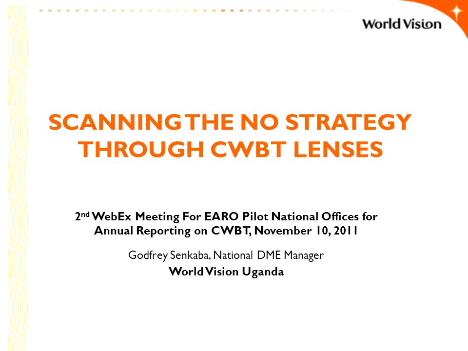 SCANNING THE NO STRATEGY THROUGH CWBT LENSES 2 nd WebEx Meeting For EARO Pilot National Offices for Annual Reporting on CWBT, November 10, 2011 Godfre