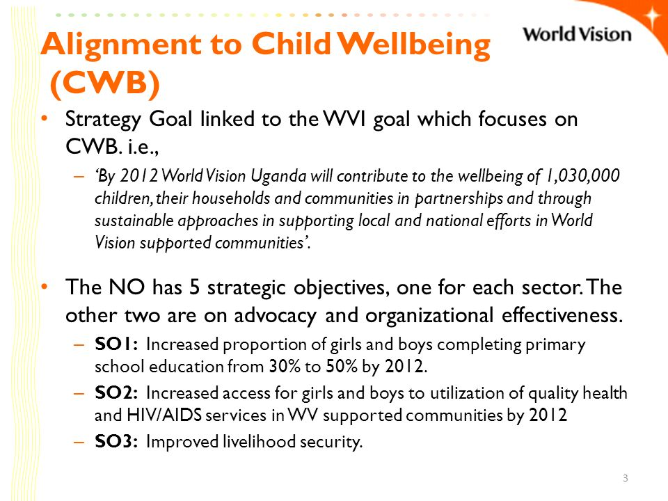 Alignment to Child Wellbeing (CWB) Strategy Goal linked to the WVI goal which focuses on CWB. i.e., – By 2012 World Vision Uganda will contribute to t