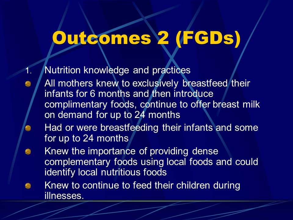 Outcomes 2 (FGDs) 1. Nutrition knowledge and practices All mothers knew to exclusively breastfeed their infants for 6 months and then introduce compli
