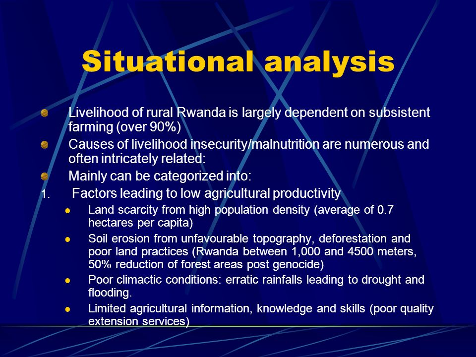 Situational analysis Livelihood of rural Rwanda is largely dependent on subsistent farming (over 90%) Causes of livelihood insecurity/malnutrition are numerous and often intricately related: Mainly can be categorized into: 1.