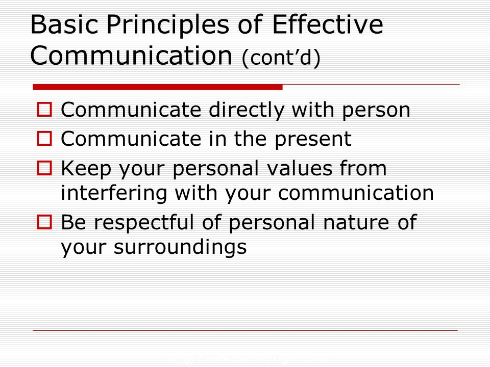 Basic Principles of Effective Communication (contd) Communicate directly with person Communicate in the present Keep your personal values from interfe